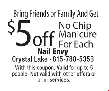 Bring Friends or Family And Get $5 off No Chip Manicure For Each. With this coupon. Valid for up to 5 people. Not valid with other offers or prior services. Expires 8-11-17.