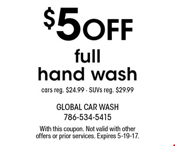 $5 off full hand wash cars. Reg. $24.99. SUVs reg. $29.99. With this coupon. Not valid with other offers or prior services. Expires 5-19-17.