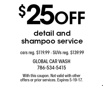$25 off detail and shampoo service. Cars reg. $119.99. SUVs reg. $139.99. With this coupon. Not valid with other offers or prior services. Expires 5-19-17.