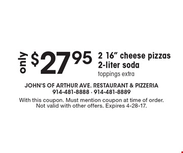 "Only $27.95 2 16"" Cheese Pizzas & 2-Liter Soda. Toppings extra. With this coupon. Must mention coupon at time of order. Not valid with other offers. Expires 4-28-17."