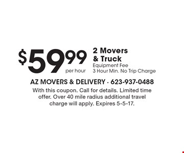 $59.99 2 Movers & Truck Equipment Fee. 3 Hour Min. No Trip Charge. With this coupon. Call for details. Limited time offer. Over 40 mile radius additional travel charge will apply. Expires 5-5-17.
