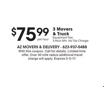$75.99 3 Movers & Truck Equipment Fee. 3 Hour Min. No Trip Charge. With this coupon. Call for details. Limited time offer. Over 40 mile radius additional travel charge will apply. Expires 5-5-17.