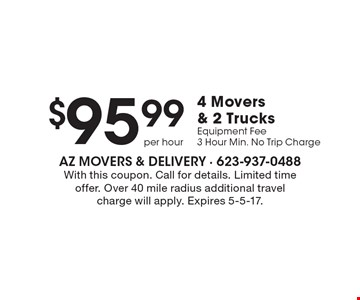 $95.99 4 Movers & 2 Trucks Equipment Fee. 3 Hour Min. No Trip Charge. With this coupon. Call for details. Limited time offer. Over 40 mile radius additional travel charge will apply. Expires 5-5-17.