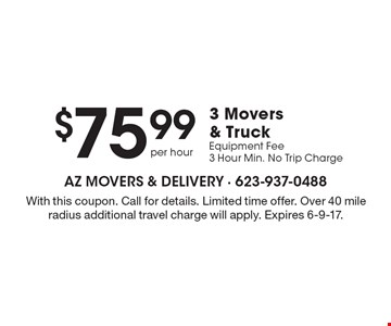 $75.99 per hour 3 movers & truck. Equipment fee. 3 hour min. No trip charge. With this coupon. Call for details. Limited time offer. Over 40 mile radius additional travel charge will apply. Expires 6-9-17.