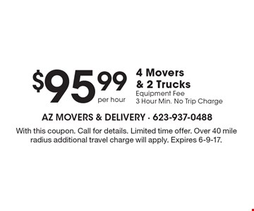 $95.99 per hour 4 movers & 2 trucks. Equipment fee. 3 hour min. No trip charge. With this coupon. Call for details. Limited time offer. Over 40 mile radius additional travel charge will apply. Expires 6-9-17.