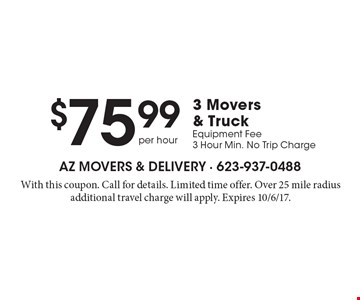 $75.99 per hour 3 Movers & Truck, Equipment Fee, 3 Hour Min. No Trip Charge. With this coupon. Call for details. Limited time offer. Over 25 mile radius additional travel charge will apply. Expires 10/6/17.