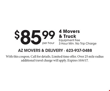 $85.99 per hour 4 Movers & Truck, Equipment Fee, 3 Hour Min. No Trip Charge. With this coupon. Call for details. Limited time offer. Over 25 mile radius additional travel charge will apply. Expires 10/6/17.
