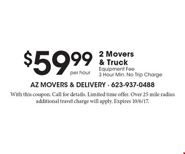 $59.99 per hour for 2 Movers & Truck. Equipment Fee. 3 Hour Min. No Trip Charge. With this coupon. Call for details. Limited time offer. Over 25 mile radius additional travel charge will apply. Expires 10/6/17.