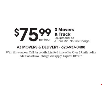 $75.99 per hour 3 Movers & Truck. Equipment Fee. 3 Hour Min. No Trip Charge. With this coupon. Call for details. Limited time offer. Over 25 mile radius additional travel charge will apply. Expires 10/6/17.