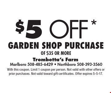 $5 off* Garden shop purchase of $35 or more. With this coupon. Limit 1 coupon per person. Not valid with other offers or prior purchases. Not valid toward gift certificates. Offer expires 5-5-17.