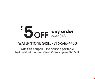 $5 Off any order over $45. With this coupon. One coupon per table. Not valid with other offers. Offer expires 9-15-17.