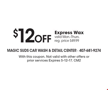 $12 Off Express Wax valid Mon.-Thurs. reg. price $49.99. With this coupon. Not valid with other offers or prior services Expires 5-12-17. CM2