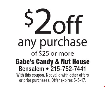 $2 off any purchase of $25 or more. With this coupon. Not valid with other offers or prior purchases. Offer expires 5-5-17.