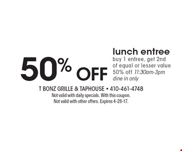 50% off lunch entree buy 1 entree, get 2nd of equal or lesser value 50% off 11:30am-3pm dine in only. Not valid with daily specials. With this coupon. Not valid with other offers. Expires 4-28-17.