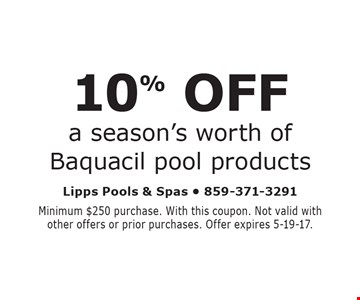 10% OFF a season's worth of Baquacil pool products. Minimum $250 purchase. With this coupon. Not valid with other offers or prior purchases. Offer expires 5-19-17.