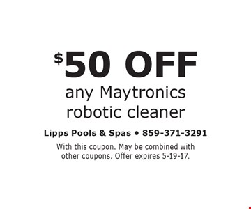 $50 OFF any Maytronics robotic cleaner. With this coupon. May be combined with other coupons. Offer expires 5-19-17.