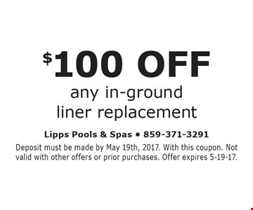 $100 OFF any in-ground liner replacement. Deposit must be made by May 19th, 2017. With this coupon. Not valid with other offers or prior purchases. Offer expires 5-19-17.