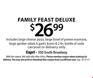 $26.99 Family Feast Deluxe. Includes large cheese pizza, large bowl of penne marinara, large garden salad, 6 garlic knots & 2 ltr. bottle of soda. Carryout or delivery only. With this coupon. Not valid with other offers. Please mention coupon when ordering for delivery. You may also print or download this coupon from LocalFlavor.com. Exp. 10-27-17.