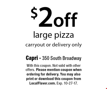 $2 off large pizza. Carryout or delivery only. With this coupon. Not valid with other offers. Please mention coupon when ordering for delivery. You may also print or download this coupon from LocalFlavor.com. Exp. 10-27-17.
