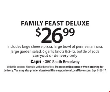 $26.99 Family Feast Deluxe. Includes large cheese pizza, large bowl of penne marinara, large garden salad, 6 garlic knots & 2-ltr. bottle of soda. Carryout or delivery only. With this coupon. Not valid with other offers. Please mention coupon when ordering for delivery. You may also print or download this coupon from LocalFlavor.com. Exp. 9-29-17.
