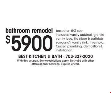 $5900 bathroom remodel based on 5X7 size includes: vanity cabinet, granite vanity tops, tile (floor & bathtub surround), vanity sink, threshold, faucet, plumbing, demolition & installation. With this coupon. Some restrictions apply. Not valid with other offers or prior services. Expires 2/9/18.