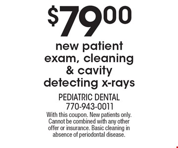 $79.00 new patient exam, cleaning & cavity detecting x-rays. With this coupon. New patients only. Cannot be combined with any other offer or insurance. Basic cleaning in absence of periodontal disease.