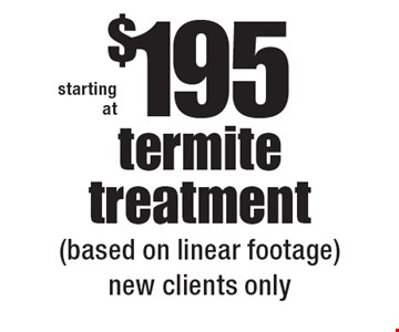 starting at $195 termite treatment (based on linear footage)new clients only.