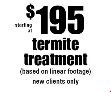 starting at $195 termite treatment (based on linear footage) new clients only.