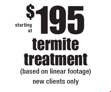 starting at $195 termite treatment (based on linear footage) new clients only