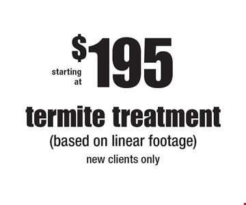starting at $195 termite treatmen t(based on linear footage) new clients only