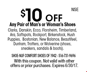 $10 OFF Any Pair of Man's or Woman's ShoesClarks, Danskin, Ecco, Florsheim, Timberland, Ara, Softspots, Rockport, Birkenstock, Hush Puppies,Bostonian, New Balance, Beautifeel, Dunham, Trotters, or Wolverine (shoes, sneakers, sandals & boots). With this coupon. Not valid with other offers or prior purchases. Expires 6/30/17.