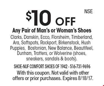 $10 OFF Any Pair of Man's or Woman's Shoes - Clarks, Danskin, Ecco, Florsheim, Timberland, Ara, Softspots, Rockport, Birkenstock, Hush Puppies,Bostonian, New Balance, Beautifeel, Dunham, Trotters, or Wolverine (shoes, sneakers, sandals & boots). With this coupon. Not valid with other offers or prior purchases. Expires 8/18/17. NSE