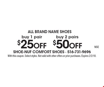 All Brand Name Shoes $25 off buy 1 pair. $50 off buy 2 pairs. With this coupon. Select styles. Not valid with other offers or prior purchases. Expires 2/2/18.