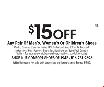 $15 OFF Any Pair Of Men's, Women's Or Children's Shoes. Clarks, Danskin, Ecco, Florsheim, SAS, Timberland, Ara, Softspots, Rockport, Birkenstock, Hush Puppies,Bostonian, New Balance, Beautifeel, Dunham, Trotters, Toe Warmers or Wolverine (shoes, sneakers, sandals & boots). With this coupon. Not valid with other offers or prior purchases. Expires 5/5/17.