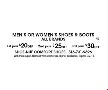 Men's Or Women's Shoes & Boots. ALL BRANDS. 1st pair $20 off OR 2nd pair $25 off OR 3rd pair $30 off. With this coupon. Not valid with other offers or prior purchases. Expires 2/2/18.