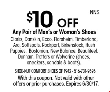 $10 OFF Any Pair of Man's or Woman's ShoesClarks, Danskin, Ecco, Florsheim, Timberland, Ara, Softspots, Rockport, Birkenstock, Hush Puppies,Bostonian, New Balance, Beautifeel, Dunham, Trotters or Wolverine (shoes, sneakers, sandals & boots). With this coupon. Not valid with other offers or prior purchases. Expires 6/30/17.