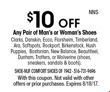 $10 OFF Any Pair of Man's or Woman's Shoes Clarks, Danskin, Ecco, Florsheim, Timberland, Ara, Softspots, Rockport, Birkenstock, Hush Puppies,Bostonian, New Balance, Beautifeel, Dunham, Trotters, or Wolverine (shoes, sneakers, sandals & boots). With this coupon. Not valid with other offers or prior purchases. Expires 8/18/17. NNS
