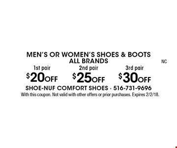 Men's Or Women's Shoes & Boots ALL BRANDS. 1st pair $20 off OR 2nd pair $25 off OR 3rd pair $30 off. With this coupon. Not valid with other offers or prior purchases. Expires 2/2/18.