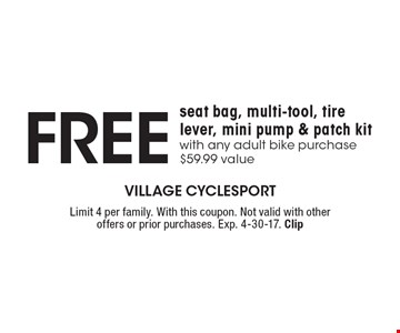 Free seat bag, multi-tool, tire lever, mini pump & patch kit with any adult bike purchase. $59.99 value. Limit 4 per family. With this coupon. Not valid with other offers or prior purchases. Exp. 4-30-17. Clip