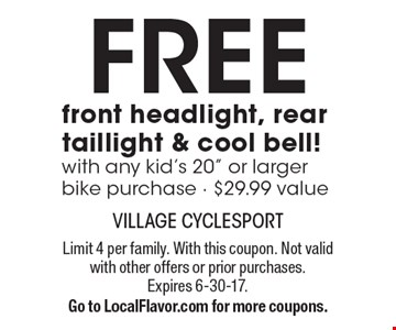 Free front headlight, rear taillight & cool bell! With any kid's 20 inch or larger bike purchase . $29.99 value. Limit 4 per family. With this coupon. Not valid with other offers or prior purchases. Expires 6-30-17. Go to LocalFlavor.com for more coupons.