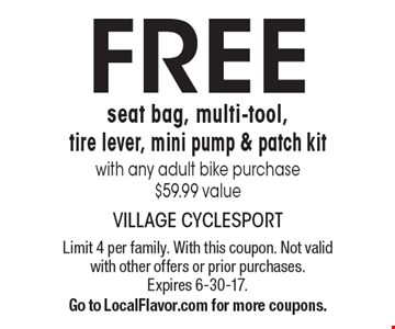 Free seat bag, multi-tool, tire lever, mini pump & patch kit with any adult bike purchase. $59.99 value. Limit 4 per family. With this coupon. Not valid with other offers or prior purchases. Expires 6-30-17. Go to LocalFlavor.com for more coupons.