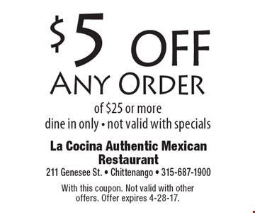 $5 off Any Order of $25 or more. dine in only - not valid with specials. With this coupon. Not valid with other offers. Offer expires 4-28-17.