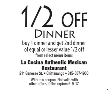 1/2 off Dinner buy 1 dinner and get 2nd dinner of equal or lesser value 1/2 off from select menu items . With this coupon. Not valid with other offers. Offer expires 6-9-17.