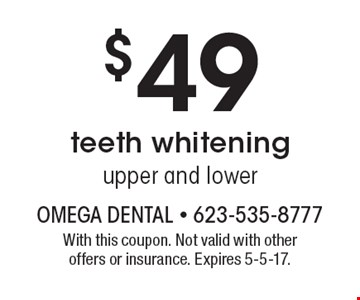 $49 teeth whitening, upper and lower. With this coupon. Not valid with other offers or insurance. Expires 5-5-17.