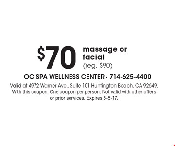 $70 massage or facial (reg. $90). Valid at 4972 Warner Ave., Suite 101 Huntington Beach, CA 92649. With this coupon. One coupon per person. Not valid with other offers or prior services. Expires 5-5-17.