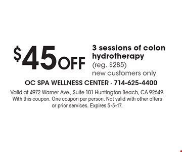 $45 Off 3 sessions of colon hydrotherapy (reg. $285) new customers only. Valid at 4972 Warner Ave., Suite 101 Huntington Beach, CA 92649. With this coupon. One coupon per person. Not valid with other offers or prior services. Expires 5-5-17.