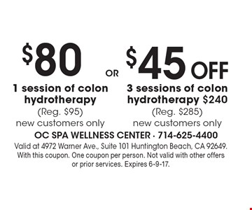 $80 1 session of colon hydrotherapy (Reg. $95). New customers only. $45 Off 3 sessions of colon hydrotherapy $240 (Reg. $285). New customers only. Valid at 4972 Warner Ave., Suite 101 Huntington Beach, CA 92649. With this coupon. One coupon per person. Not valid with other offers or prior services. Expires 6-9-17.