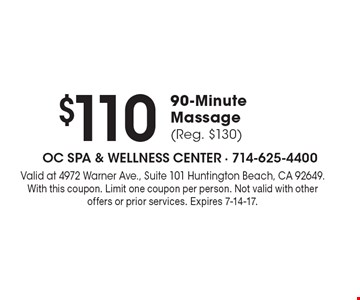 $110 for a 90-Minute Massage (Reg. $130). Valid at 4972 Warner Ave., Suite 101 Huntington Beach, CA 92649. With this coupon. Limit one coupon per person. Not valid with other offers or prior services. Expires 7-14-17.