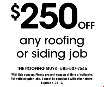 $250 off any roofing or siding job. With this coupon. Please present coupon at time of estimate.Not valid on prior jobs. Cannot be combined with other offers. Expires 4-28-17.