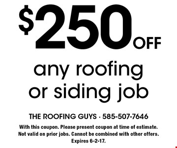$250 off any roofing or siding job. With this coupon. Please present coupon at time of estimate. Not valid on prior jobs. Cannot be combined with other offers. Expires 6-2-17.
